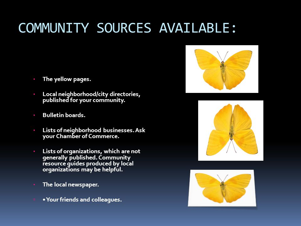 COMMUNITY SOURCES AVAILABLE: The yellow pages. Local neighborhood/city directories, published for your community. Bulletin boards. Lists of neighborho