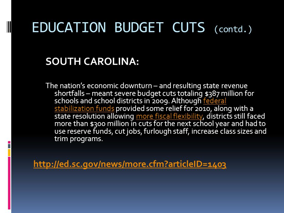 EDUCATION BUDGET CUTS (contd.) SOUTH CAROLINA: The nation's economic downturn – and resulting state revenue shortfalls – meant severe budget cuts totaling $387 million for schools and school districts in 2009.