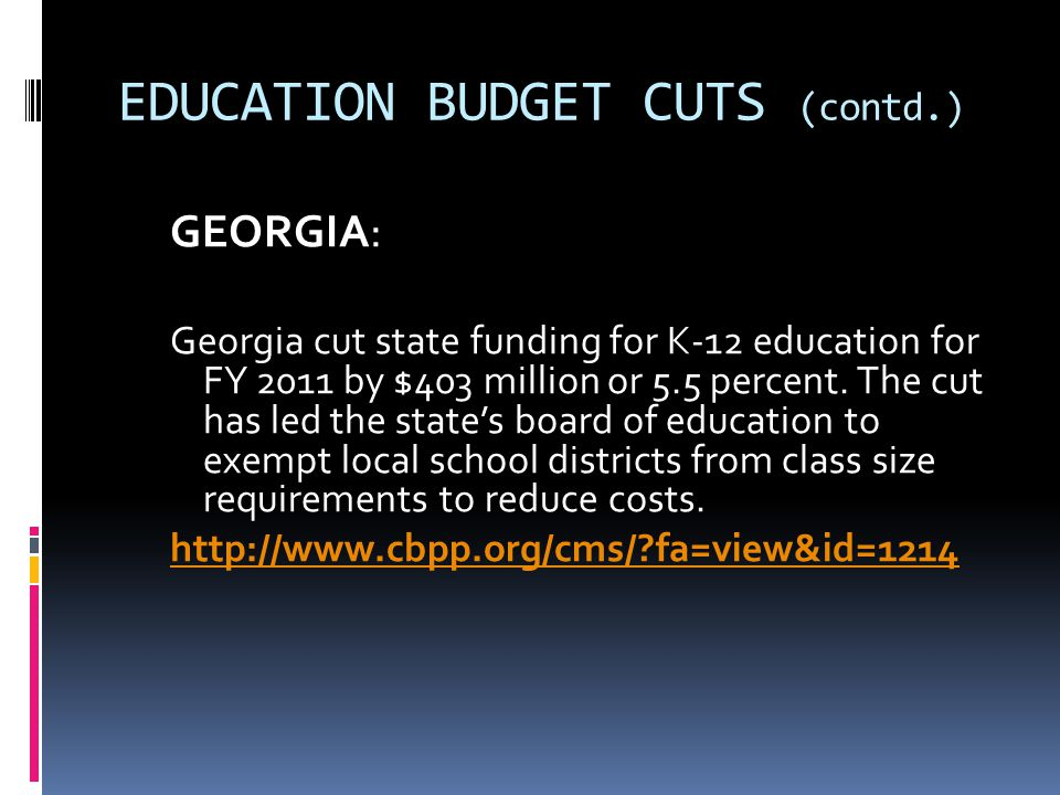 EDUCATION BUDGET CUTS (contd.) GEORGIA: Georgia cut state funding for K-12 education for FY 2011 by $403 million or 5.5 percent. The cut has led the s