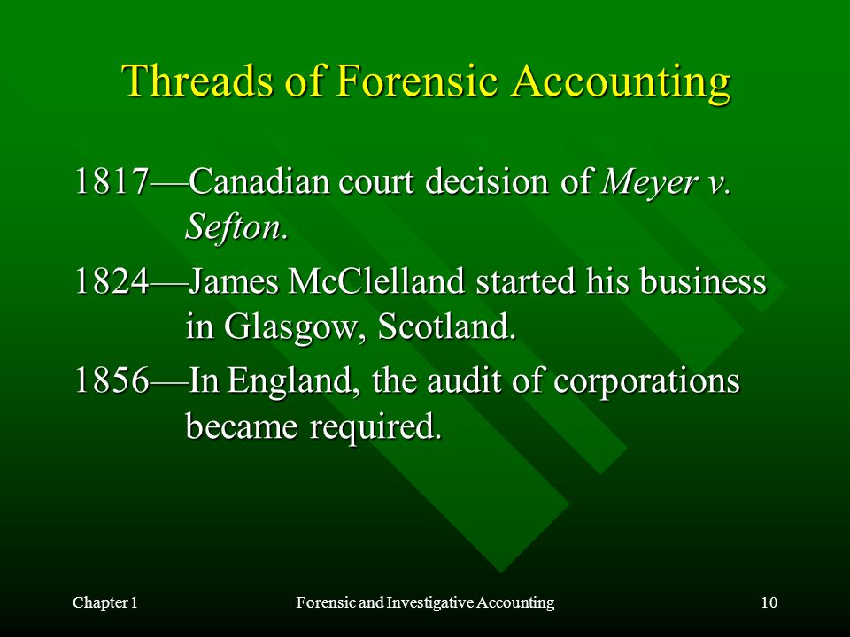 Chapter 1Forensic and Investigative Accounting10 Threads of Forensic Accounting 1817—Canadian court decision of Meyer v. Sefton. 1824—James McClelland