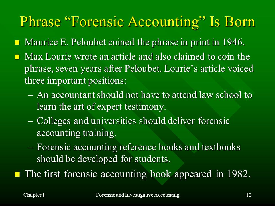 "Chapter 1Forensic and Investigative Accounting12 Phrase ""Forensic Accounting"" Is Born Maurice E. Peloubet coined the phrase in print in 1946. Maurice"