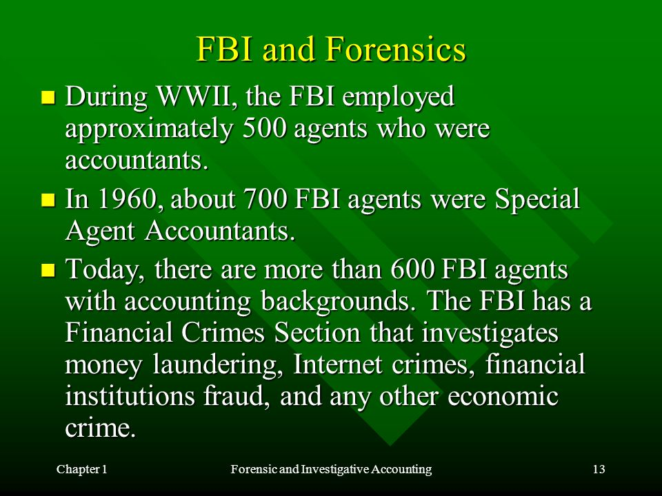 Chapter 1Forensic and Investigative Accounting13 FBI and Forensics During WWII, the FBI employed approximately 500 agents who were accountants. During