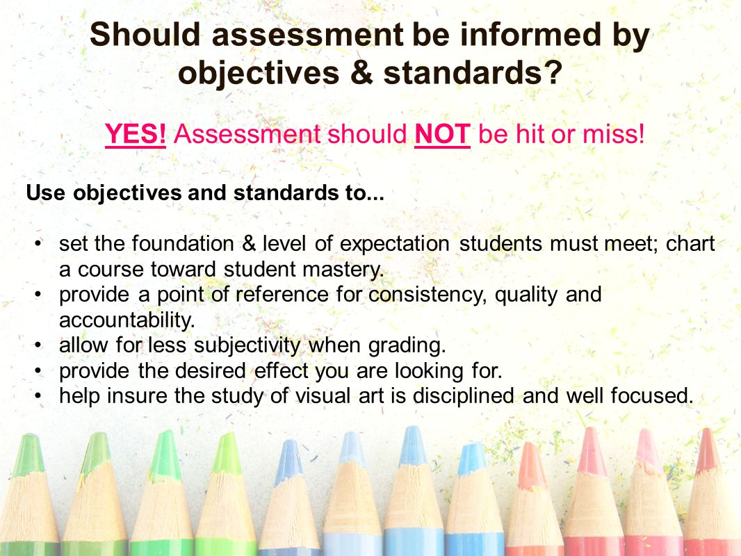 Should assessment be informed by objectives & standards.