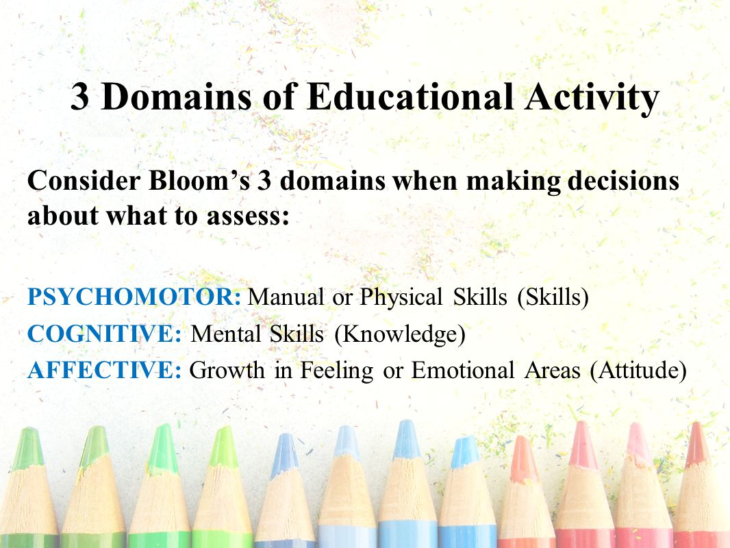 3 Domains of Educational Activity Consider Bloom's 3 domains when making decisions about what to assess: PSYCHOMOTOR: Manual or Physical Skills (Skills) COGNITIVE: Mental Skills (Knowledge) AFFECTIVE: Growth in Feeling or Emotional Areas (Attitude)