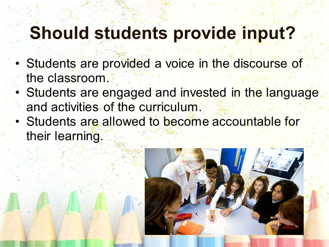 Should students provide input. Students are provided a voice in the discourse of the classroom.