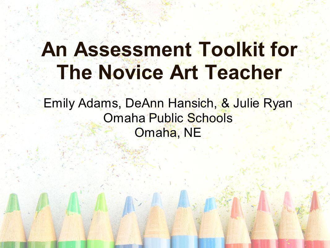 An Assessment Toolkit for The Novice Art Teacher Emily Adams, DeAnn Hansich, & Julie Ryan Omaha Public Schools Omaha, NE