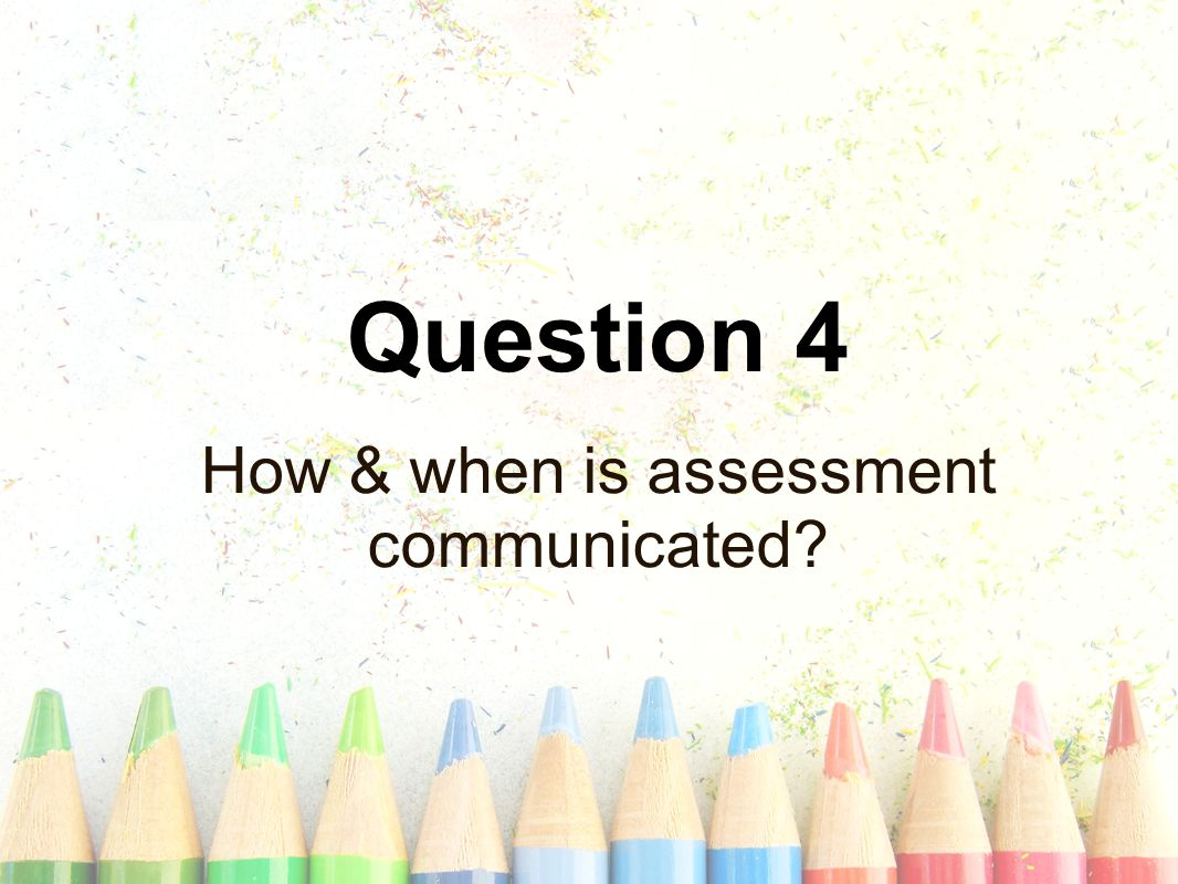 Question 4 How & when is assessment communicated