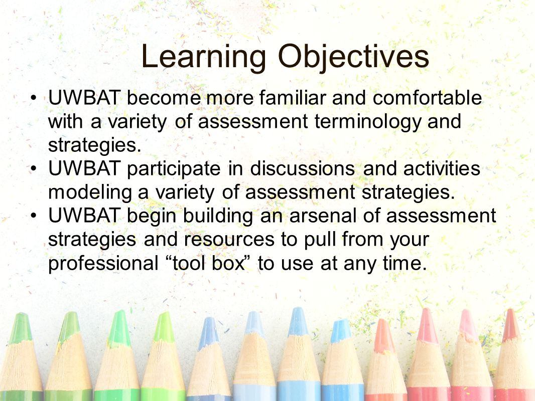 Learning Objectives UWBAT become more familiar and comfortable with a variety of assessment terminology and strategies.