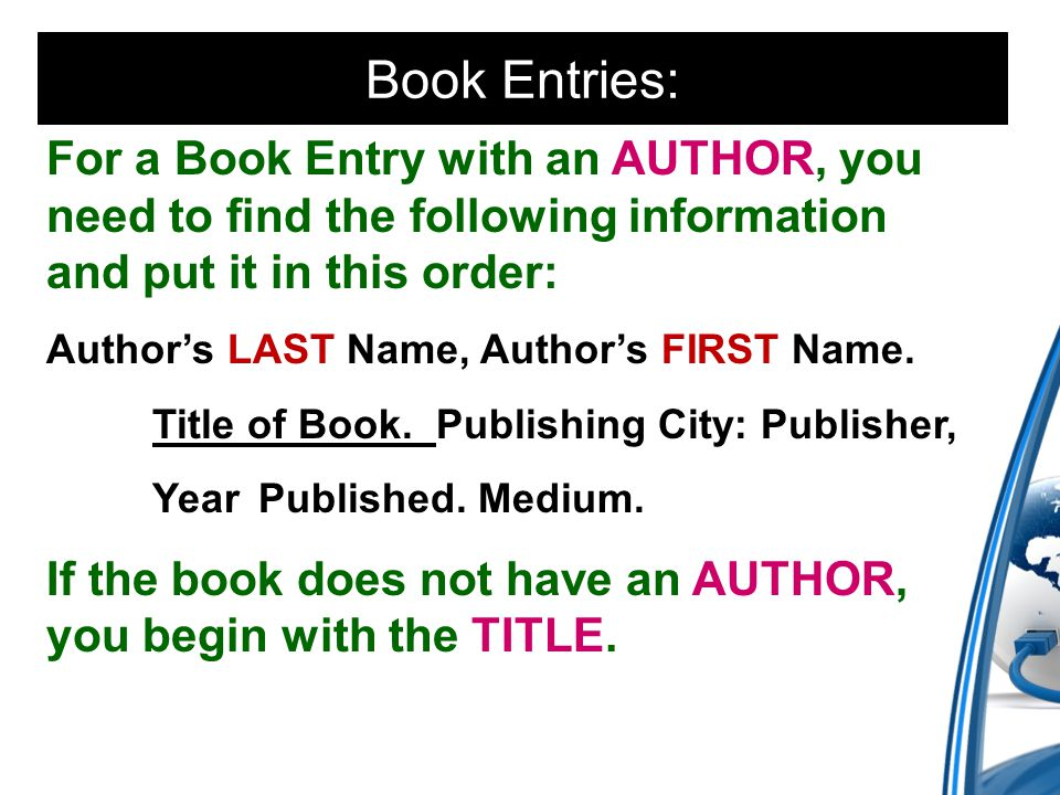 Book Entries: For a Book Entry with an AUTHOR, you need to find the following information and put it in this order: Author's LAST Name, Author's FIRST Name.