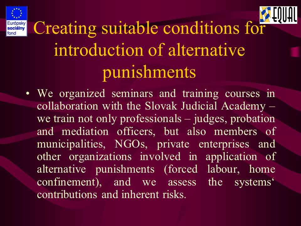Sharing positive experience in the field: Drug-addiction therapy in and outside custody Work reintegration, cooperation of the public and private sectors in facilitating employment Creating jobs for residents with multiple problems through creating municipal enterprises Financial and material sustainability for former convicts, options for finding accommodation and employment Positive relations between employers and penitentiary institutions with regard to employing their inmates.