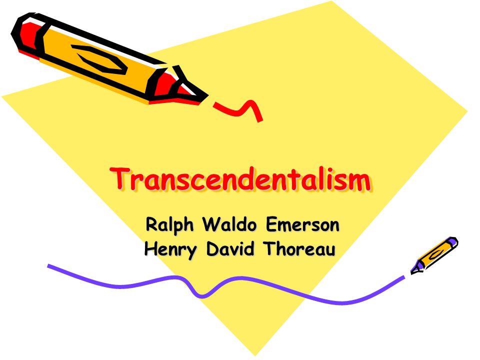 TranscendentalismTranscendentalism Ralph Waldo Emerson Ralph Waldo Emerson Henry David Thoreau