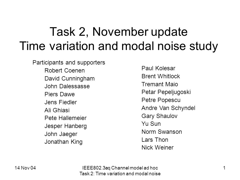 14 Nov 04IEEE802.3aq Channel model ad hoc Task 2: Time variation and modal noise 1 Task 2, November update Time variation and modal noise study Participants and supporters Robert Coenen David Cunningham John Dalessasse Piers Dawe Jens Fiedler Ali Ghiasi Pete Hallemeier Jesper Hanberg John Jaeger Jonathan King Paul Kolesar Brent Whitlock Tremant Maio Petar Pepeljugoski Petre Popescu Andre Van Schyndel Gary Shaulov Yu Sun Norm Swanson Lars Thon Nick Weiner