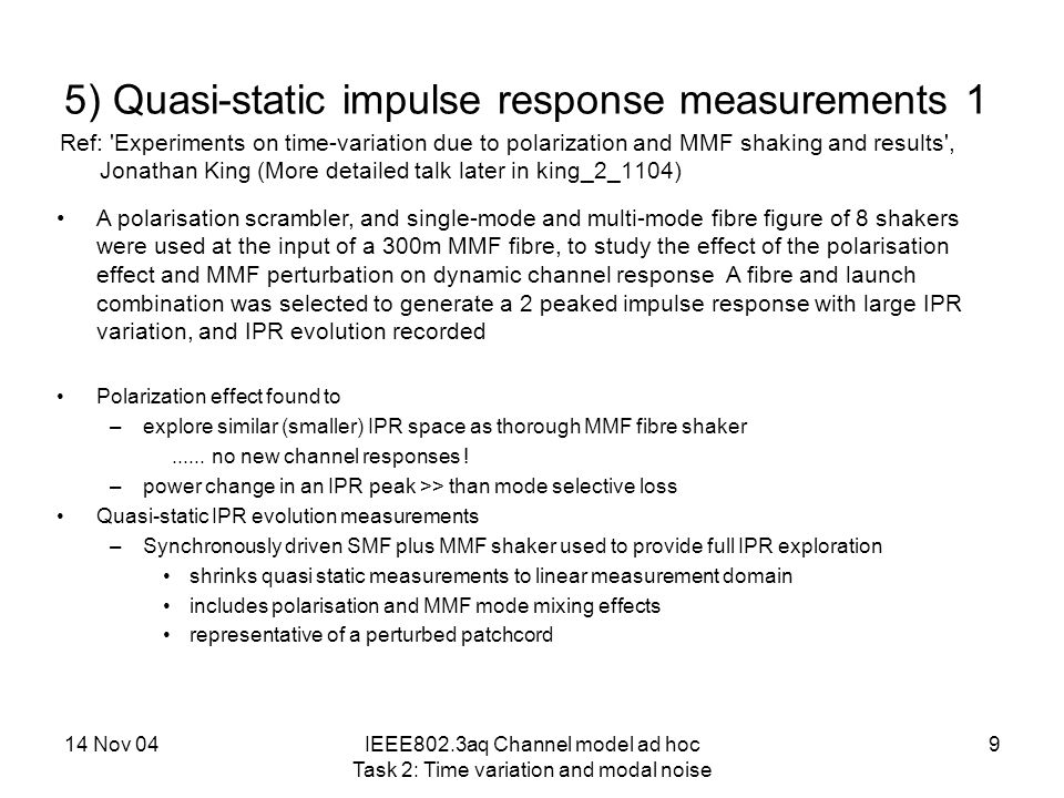 14 Nov 04IEEE802.3aq Channel model ad hoc Task 2: Time variation and modal noise 10 5) Quasi-static impulse response measurements 2 Impulse response sequence 180mm total Fo8 shaker movement Fibre and launch selected for study: 7um offset centre launch gave 2 peaked IPR Causal to symmetric to anti- causal IPR variation possible