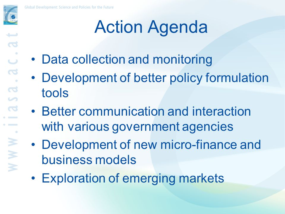 Action Agenda Data collection and monitoring Development of better policy formulation tools Better communication and interaction with various government agencies Development of new micro-finance and business models Exploration of emerging markets