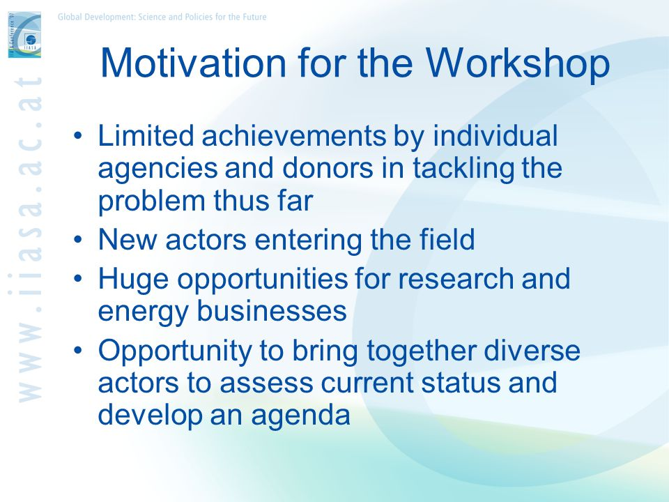 Motivation for the Workshop Limited achievements by individual agencies and donors in tackling the problem thus far New actors entering the field Huge opportunities for research and energy businesses Opportunity to bring together diverse actors to assess current status and develop an agenda