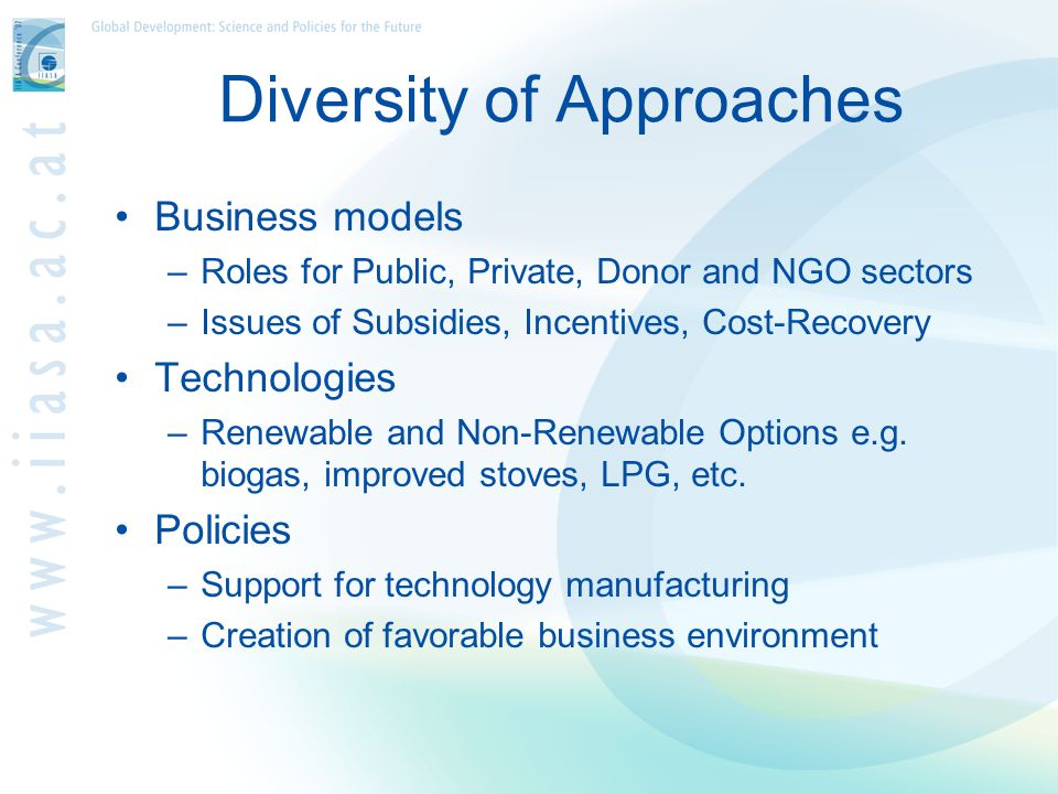 Diversity of Approaches Business models –Roles for Public, Private, Donor and NGO sectors –Issues of Subsidies, Incentives, Cost-Recovery Technologies –Renewable and Non-Renewable Options e.g.
