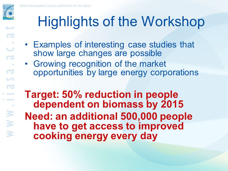 Highlights of the Workshop Examples of interesting case studies that show large changes are possible Growing recognition of the market opportunities by large energy corporations Target: 50% reduction in people dependent on biomass by 2015 Need: an additional 500,000 people have to get access to improved cooking energy every day