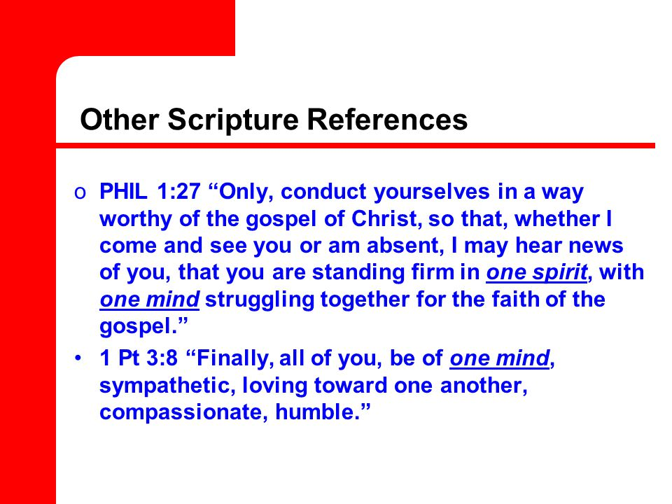 Other Scripture References oPHIL 1:27 Only, conduct yourselves in a way worthy of the gospel of Christ, so that, whether I come and see you or am absent, I may hear news of you, that you are standing firm in one spirit, with one mind struggling together for the faith of the gospel. 1 Pt 3:8 Finally, all of you, be of one mind, sympathetic, loving toward one another, compassionate, humble.