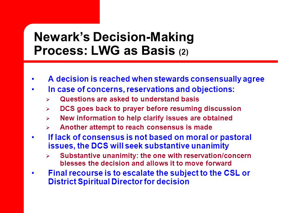 Newark's Decision-Making Process: LWG as Basis (2) A decision is reached when stewards consensually agree In case of concerns, reservations and objections:  Questions are asked to understand basis  DCS goes back to prayer before resuming discussion  New information to help clarify issues are obtained  Another attempt to reach consensus is made If lack of consensus is not based on moral or pastoral issues, the DCS will seek substantive unanimity  Substantive unanimity: the one with reservation/concern blesses the decision and allows it to move forward Final recourse is to escalate the subject to the CSL or District Spiritual Director for decision