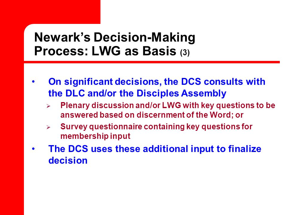 Newark's Decision-Making Process: LWG as Basis (3) On significant decisions, the DCS consults with the DLC and/or the Disciples Assembly  Plenary discussion and/or LWG with key questions to be answered based on discernment of the Word; or  Survey questionnaire containing key questions for membership input The DCS uses these additional input to finalize decision