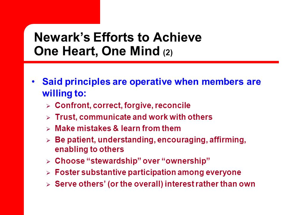 Newark's Efforts to Achieve One Heart, One Mind (2) Said principles are operative when members are willing to:  Confront, correct, forgive, reconcile  Trust, communicate and work with others  Make mistakes & learn from them  Be patient, understanding, encouraging, affirming, enabling to others  Choose stewardship over ownership  Foster substantive participation among everyone  Serve others' (or the overall) interest rather than own
