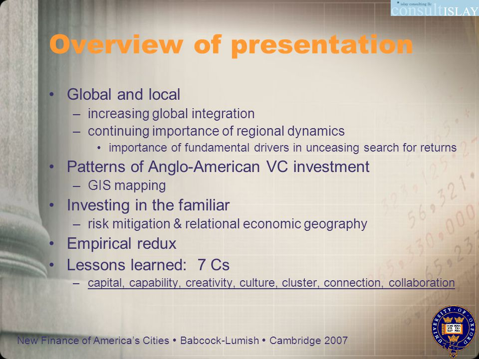 New Finance of America's Cities  Babcock-Lumish  Cambridge 2007 Overview of presentation Global and local –increasing global integration –continuing importance of regional dynamics importance of fundamental drivers in unceasing search for returns Patterns of Anglo-American VC investment –GIS mapping Investing in the familiar –risk mitigation & relational economic geography Empirical redux Lessons learned: 7 Cs –capital, capability, creativity, culture, cluster, connection, collaboration