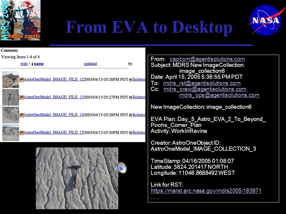From EVA to Desktop From: capcom@agentisolutions.com Subject: MDRS New ImageCollection: image_collection6 Date: April 15, 2005 5:36:55 PM PDT To: mdrs_rst@agentisolutions.com Cc: mdrs_crew@agentisolutions.com, mdrs_ops@agentisolutions.com New ImageCollection: image_collection6 EVA Plan: Day_5_Astro_EVA_2_To_Beyond_ Poohs_Corner_Plan Activity: WorkInRavine Creator: AstroOneObject ID: AstroOneModel_IMAGE_COLLECTION_3 TimeStamp: 04/16/2005 01:08:07 Latitude: 3824.201417 NORTH Longitude: 11046.8688492 WEST Link for RST: https://marst.arc.nasa.gov/mdrs2005/183971...