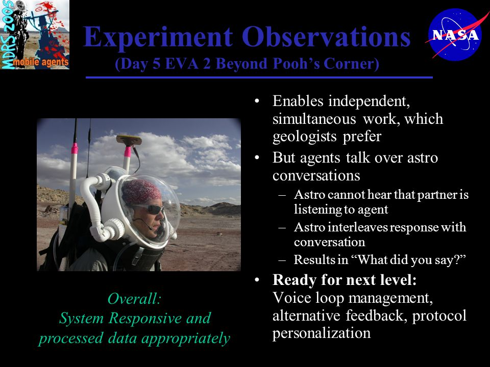 Experiment Observations (Day 5 EVA 2 Beyond Pooh's Corner) Enables independent, simultaneous work, which geologists prefer But agents talk over astro conversations –Astro cannot hear that partner is listening to agent –Astro interleaves response with conversation –Results in What did you say Ready for next level: Voice loop management, alternative feedback, protocol personalization Overall: System Responsive and processed data appropriately