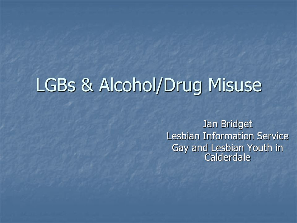 LGBs & Alcohol/Drug Misuse Jan Bridget Lesbian Information Service Gay and Lesbian Youth in Calderdale