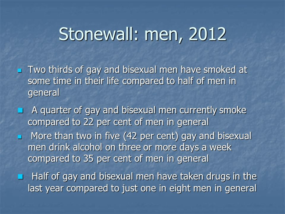 Stonewall: men, 2012 Two thirds of gay and bisexual men have smoked at some time in their life compared to half of men in general Two thirds of gay and bisexual men have smoked at some time in their life compared to half of men in general A quarter of gay and bisexual men currently smoke compared to 22 per cent of men in general A quarter of gay and bisexual men currently smoke compared to 22 per cent of men in general More than two in five (42 per cent) gay and bisexual men drink alcohol on three or more days a week compared to 35 per cent of men in general More than two in five (42 per cent) gay and bisexual men drink alcohol on three or more days a week compared to 35 per cent of men in general Half of gay and bisexual men have taken drugs in the last year compared to just one in eight men in general Half of gay and bisexual men have taken drugs in the last year compared to just one in eight men in general