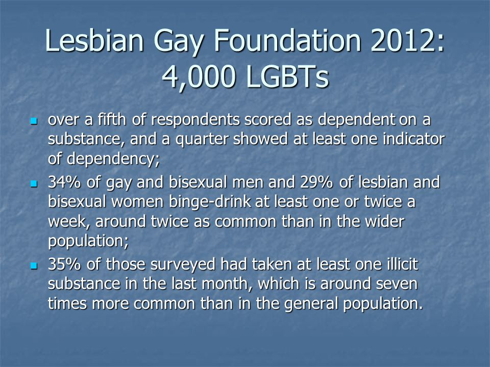 Lesbian Gay Foundation 2012: 4,000 LGBTs over a fifth of respondents scored as dependent on a substance, and a quarter showed at least one indicator of dependency; over a fifth of respondents scored as dependent on a substance, and a quarter showed at least one indicator of dependency; 34% of gay and bisexual men and 29% of lesbian and bisexual women binge-drink at least one or twice a week, around twice as common than in the wider population; 34% of gay and bisexual men and 29% of lesbian and bisexual women binge-drink at least one or twice a week, around twice as common than in the wider population; 35% of those surveyed had taken at least one illicit substance in the last month, which is around seven times more common than in the general population.