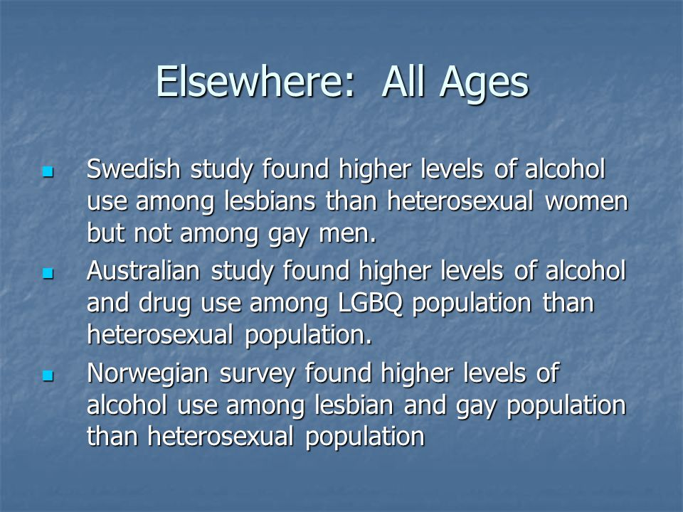 Elsewhere: All Ages Swedish study found higher levels of alcohol use among lesbians than heterosexual women but not among gay men.