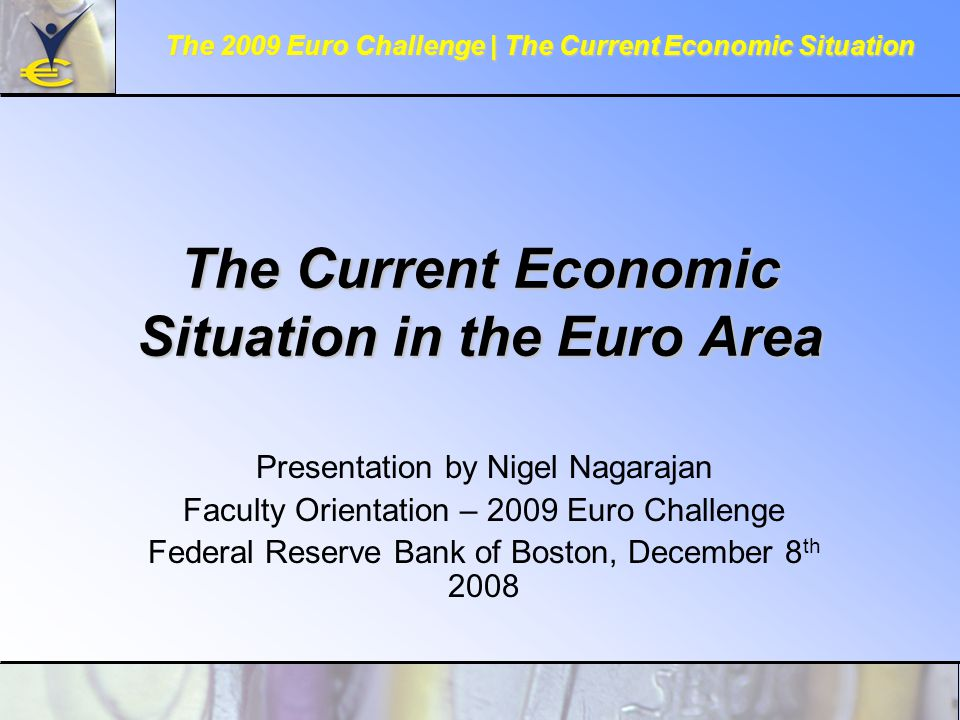 The Current Economic Situation in the Euro Area Presentation by Nigel Nagarajan Faculty Orientation – 2009 Euro Challenge Federal Reserve Bank of Boston, December 8 th 2008 The 2009 Euro Challenge | The Current Economic Situation