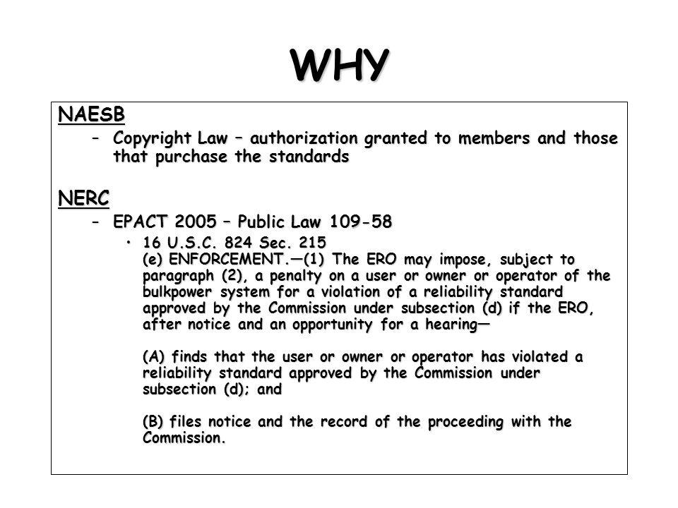 WHY NAESB –Copyright Law – authorization granted to members and those that purchase the standards NERC –EPACT 2005 – Public Law 109-58 16 U.S.C.