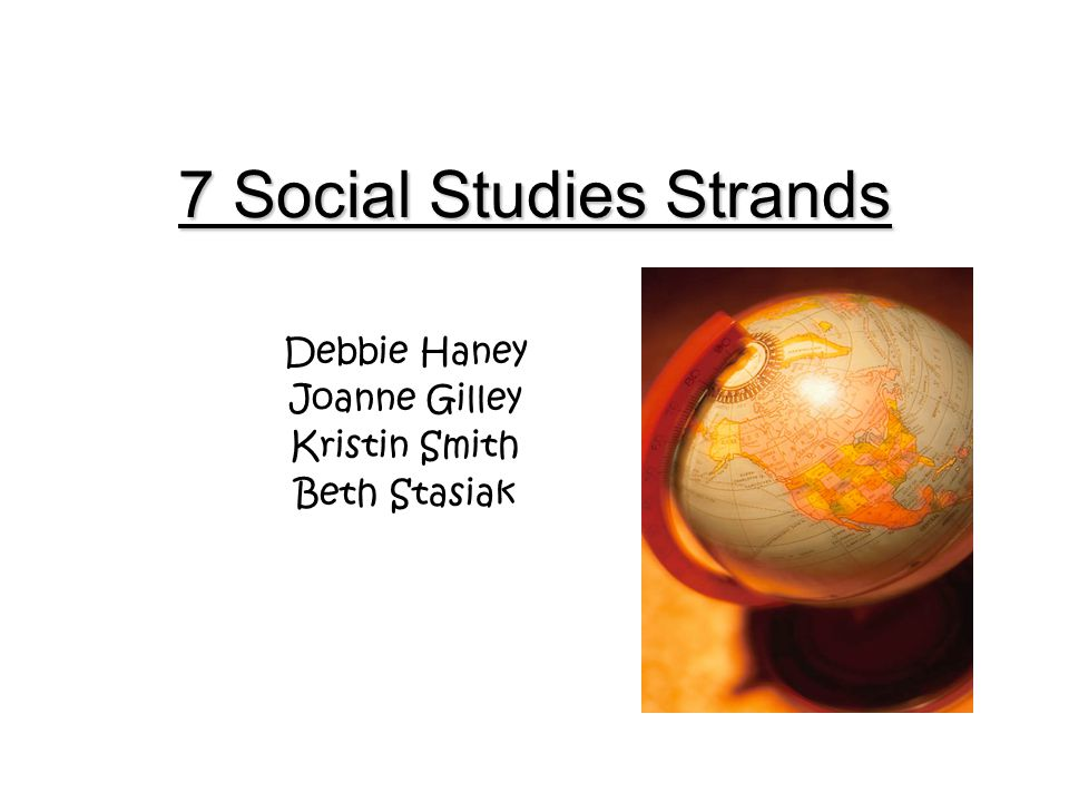 7 Social Studies Strands Debbie Haney Joanne Gilley Kristin Smith Beth Stasiak