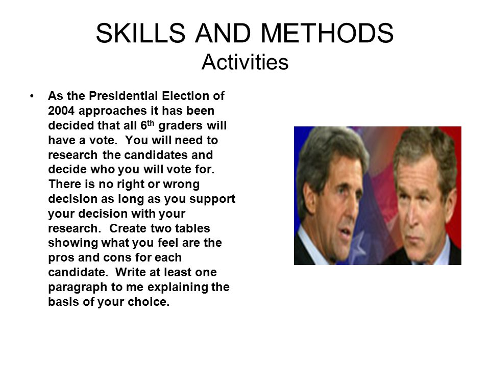 SKILLS AND METHODS Activities As the Presidential Election of 2004 approaches it has been decided that all 6 th graders will have a vote. You will nee