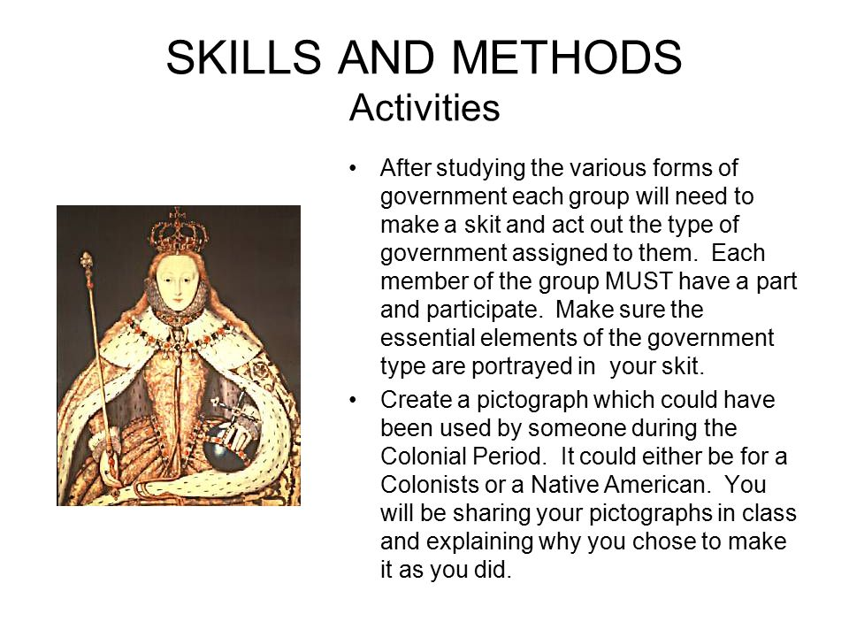 SKILLS AND METHODS Activities After studying the various forms of government each group will need to make a skit and act out the type of government as