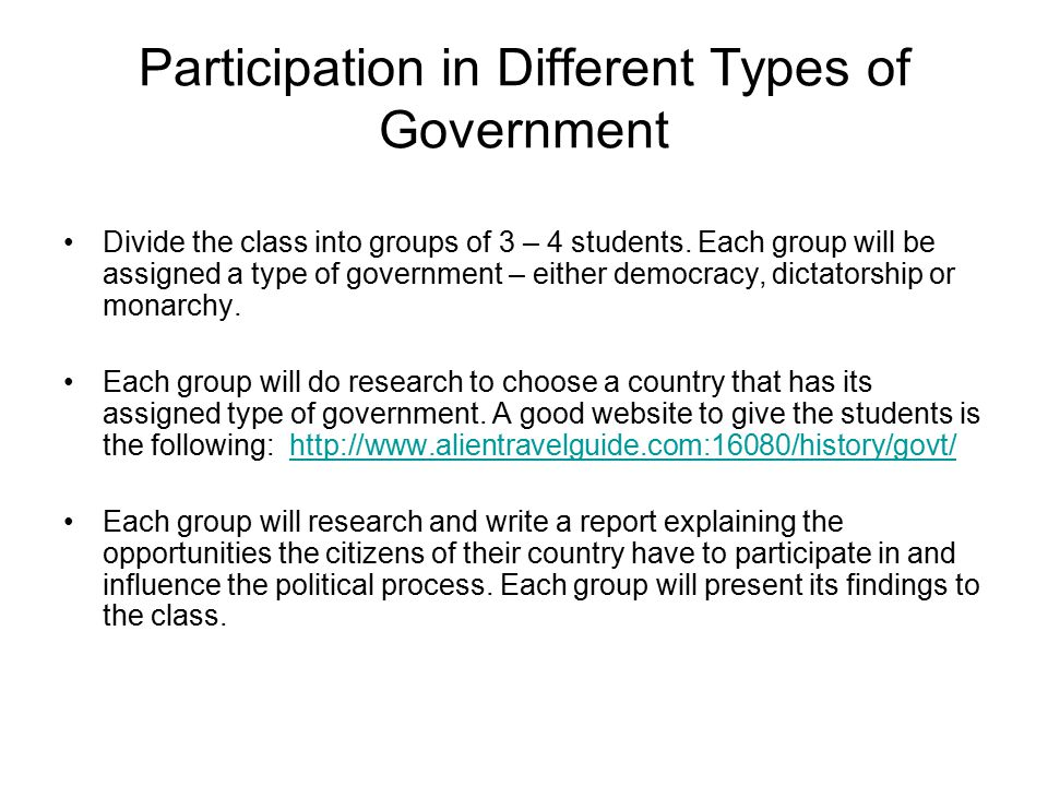 Participation in Different Types of Government Divide the class into groups of 3 – 4 students. Each group will be assigned a type of government – eith
