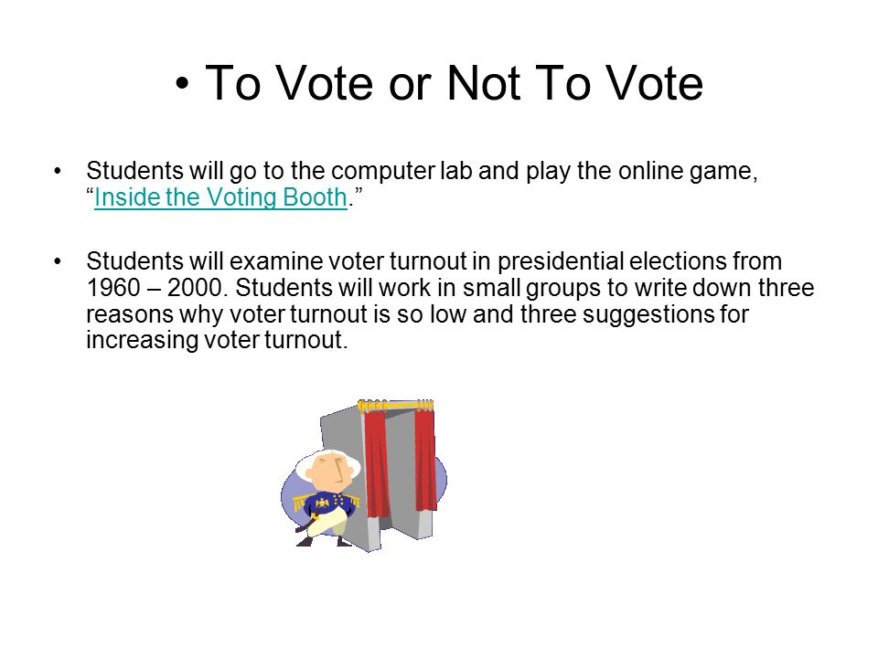 "To Vote or Not To Vote Students will go to the computer lab and play the online game, ""Inside the Voting Booth.""Inside the Voting Booth Students will"