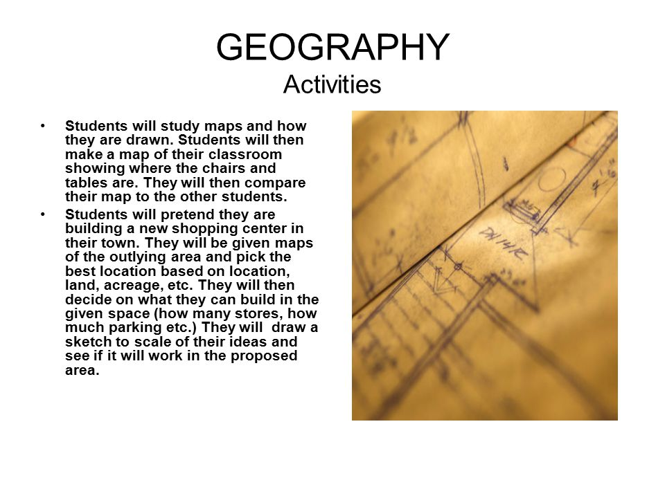 GEOGRAPHY Activities Students will study maps and how they are drawn. Students will then make a map of their classroom showing where the chairs and ta