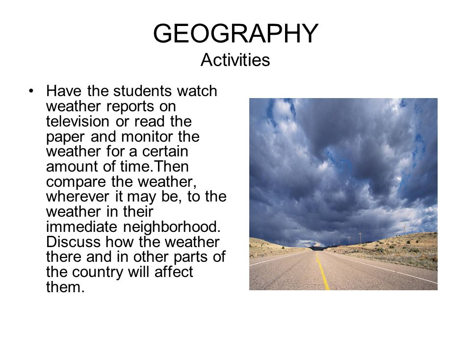 GEOGRAPHY Activities Have the students watch weather reports on television or read the paper and monitor the weather for a certain amount of time.Then