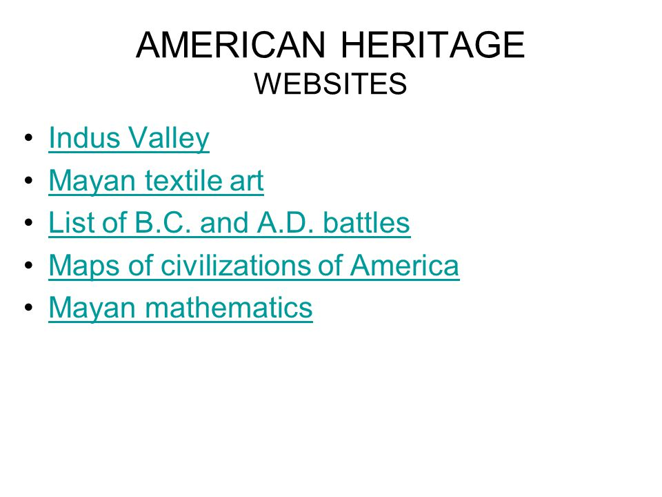 AMERICAN HERITAGE WEBSITES Indus Valley Mayan textile art List of B.C. and A.D. battles Maps of civilizations of America Mayan mathematics