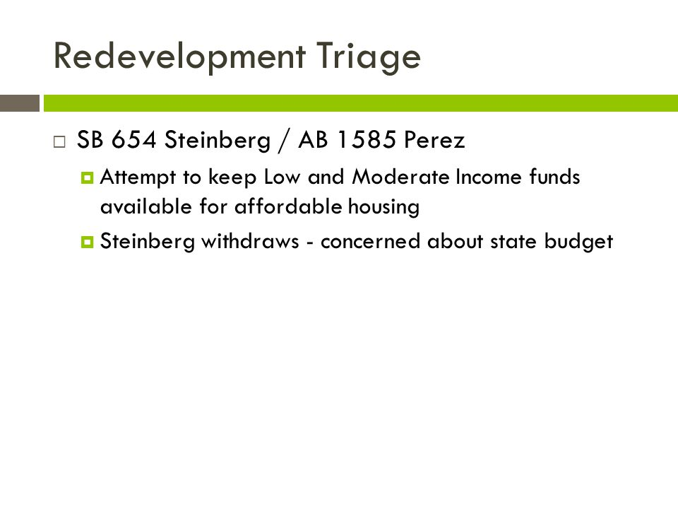 Redevelopment Triage  SB 654 Steinberg / AB 1585 Perez  Attempt to keep Low and Moderate Income funds available for affordable housing  Steinberg w