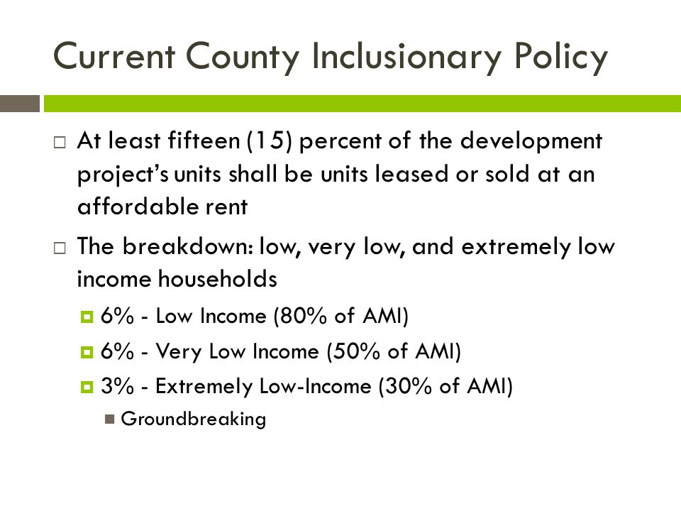 Current County Inclusionary Policy  At least fifteen (15) percent of the development project's units shall be units leased or sold at an affordable r