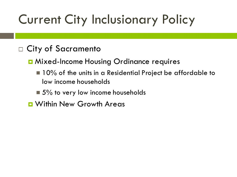 Current City Inclusionary Policy  City of Sacramento  Mixed-Income Housing Ordinance requires 10% of the units in a Residential Project be affordabl