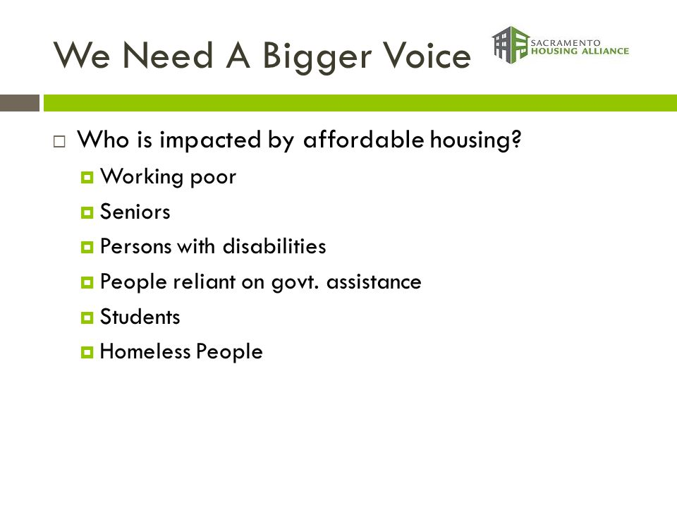 We Need A Bigger Voice  Who is impacted by affordable housing?  Working poor  Seniors  Persons with disabilities  People reliant on govt. assista