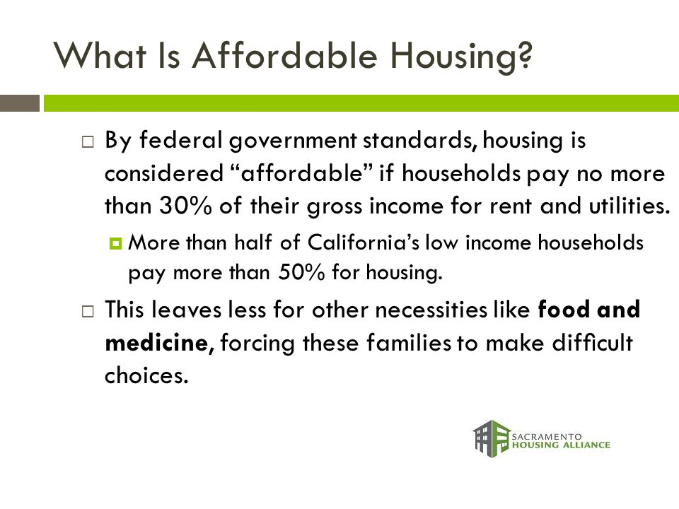 """What Is Affordable Housing?  By federal government standards, housing is considered """"affordable"""" if households pay no more than 30% of their gross in"""