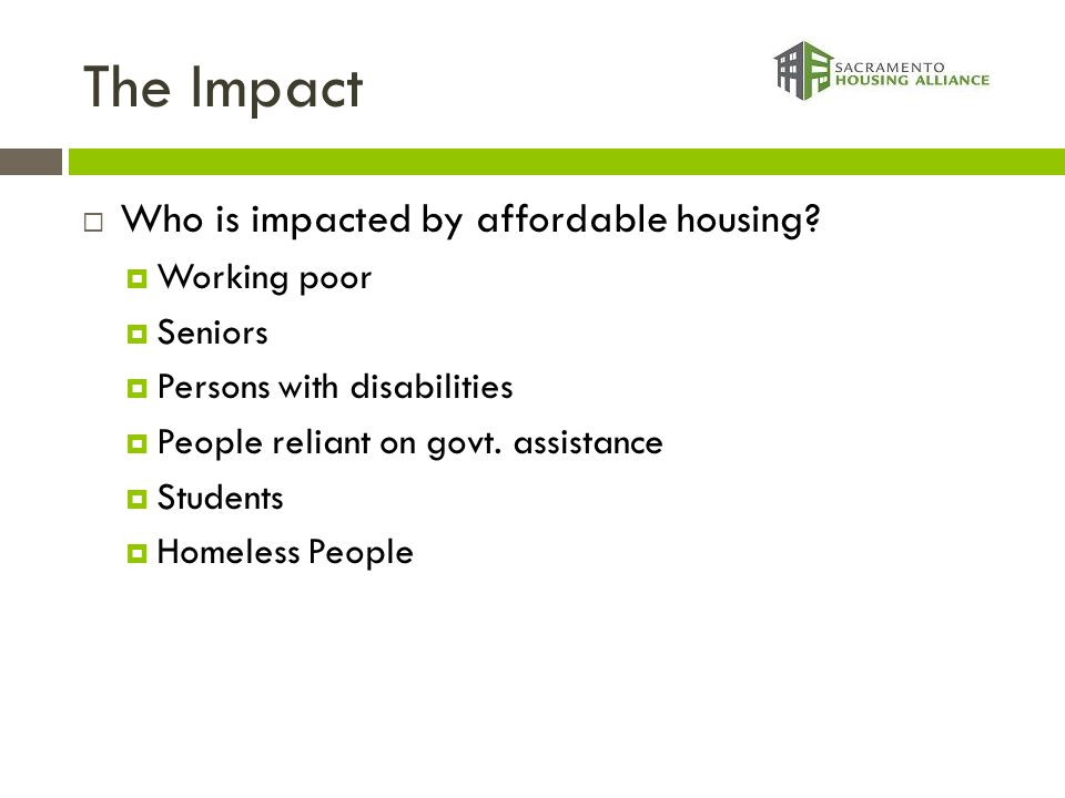 The Impact  Who is impacted by affordable housing?  Working poor  Seniors  Persons with disabilities  People reliant on govt. assistance  Studen