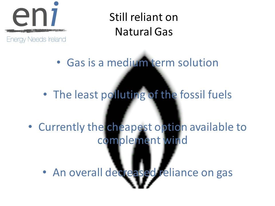 Still reliant on Natural Gas Gas is a medium term solution The least polluting of the fossil fuels Currently the cheapest option available to complement wind An overall decreased reliance on gas