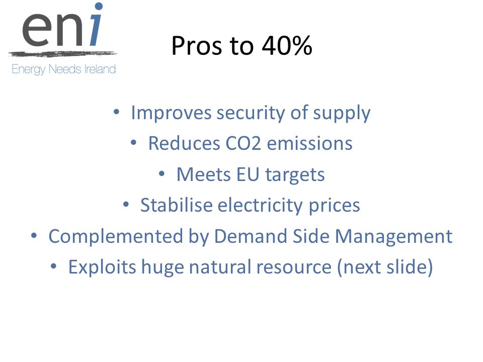 Pros to 40% Improves security of supply Reduces CO2 emissions Meets EU targets Stabilise electricity prices Complemented by Demand Side Management Exploits huge natural resource (next slide)